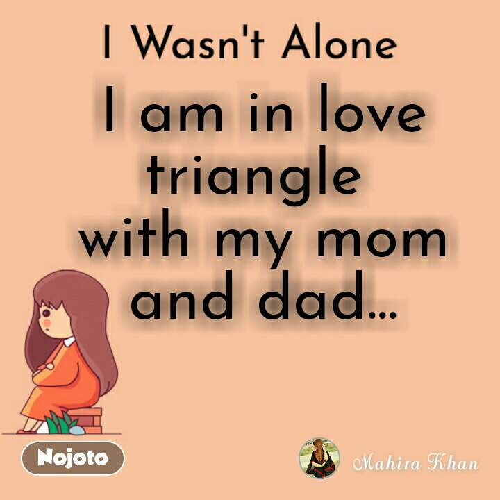 I Wasn't Alone I am in love triangle  with my mom and dad...