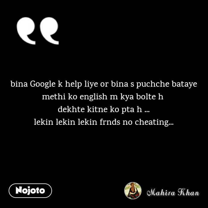 bina Google k help liye or bina s puchche bataye methi ko english m kya bolte h  dekhte kitne ko pta h ... lekin lekin lekin frnds no cheating...