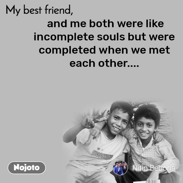 My Best Friend  and me both were like incomplete souls but were completed when we met each other....