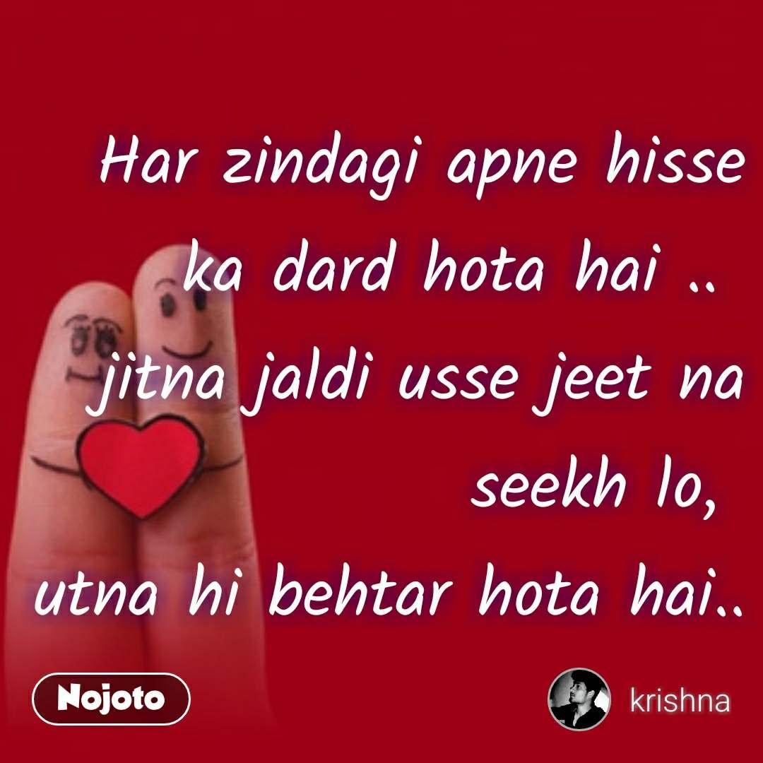Relationship and best romantic proposal quotes Har zindagi apne hisse ka dard hota hai ..  jitna jaldi usse jeet na seekh lo,  utna hi behtar hota hai..