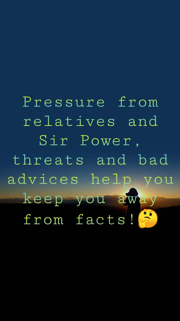 Pressure from relatives and Sir Power, threats and bad advices help you keep you away from facts!🤔