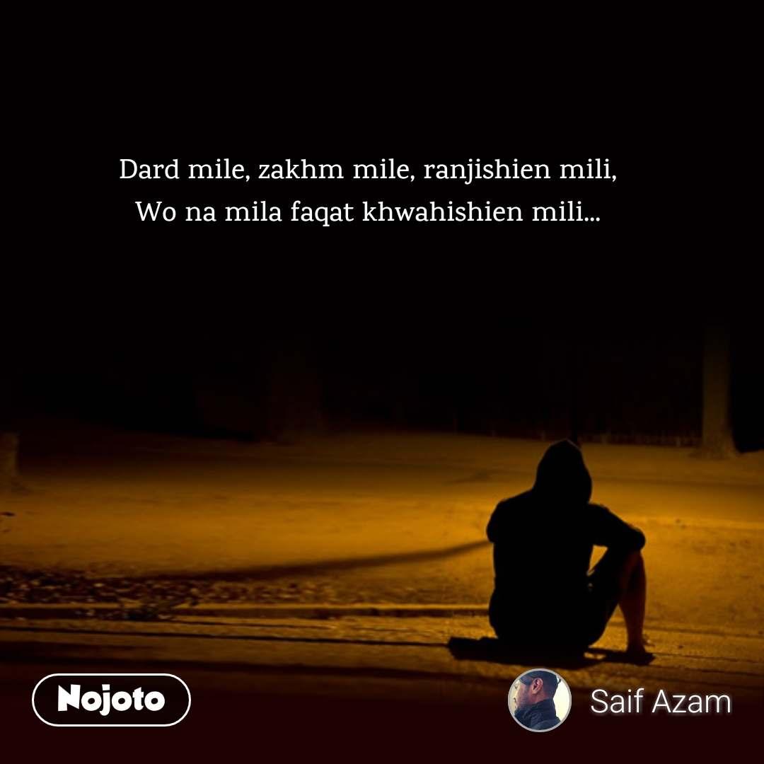 Dard mile, zakhm mile, ranjishien mili, Wo na mila faqat khwahishien mili...