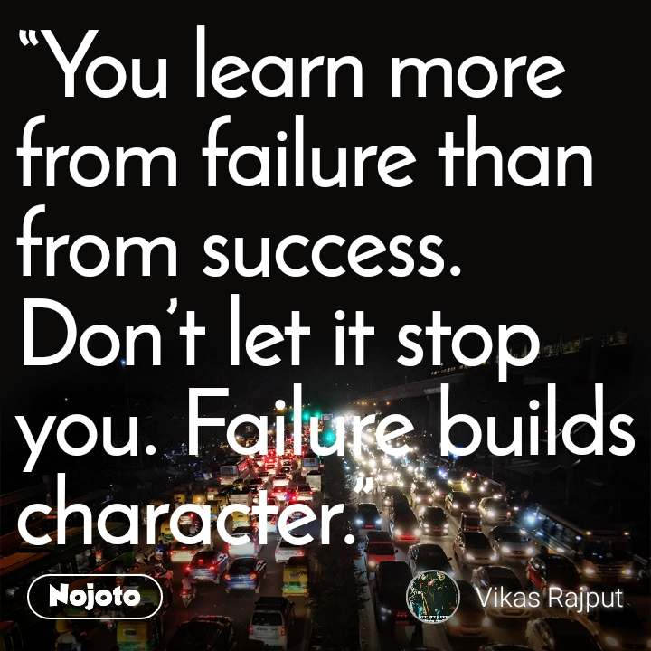 """""""You learn more from failure than from success. Don't let it stop you. Failure builds character.""""   mr.           stranger"""