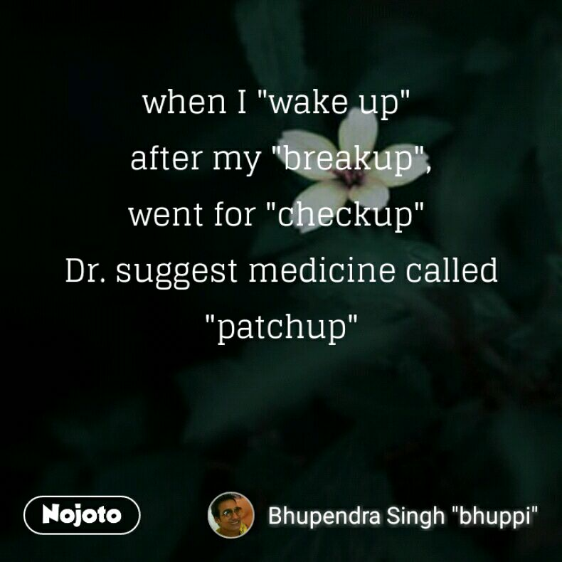 """when I """"wake up""""  after my """"breakup"""", went for """"checkup""""  Dr. suggest medicine called """"patchup"""""""