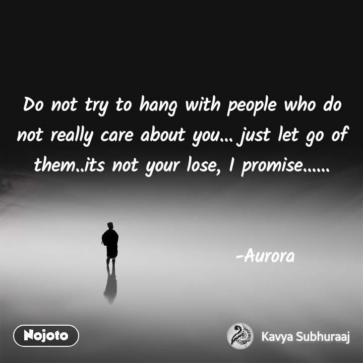 Do not try to hang with people who do not really care about you... just let go of them..its not your lose, I promise......                         -Aurora