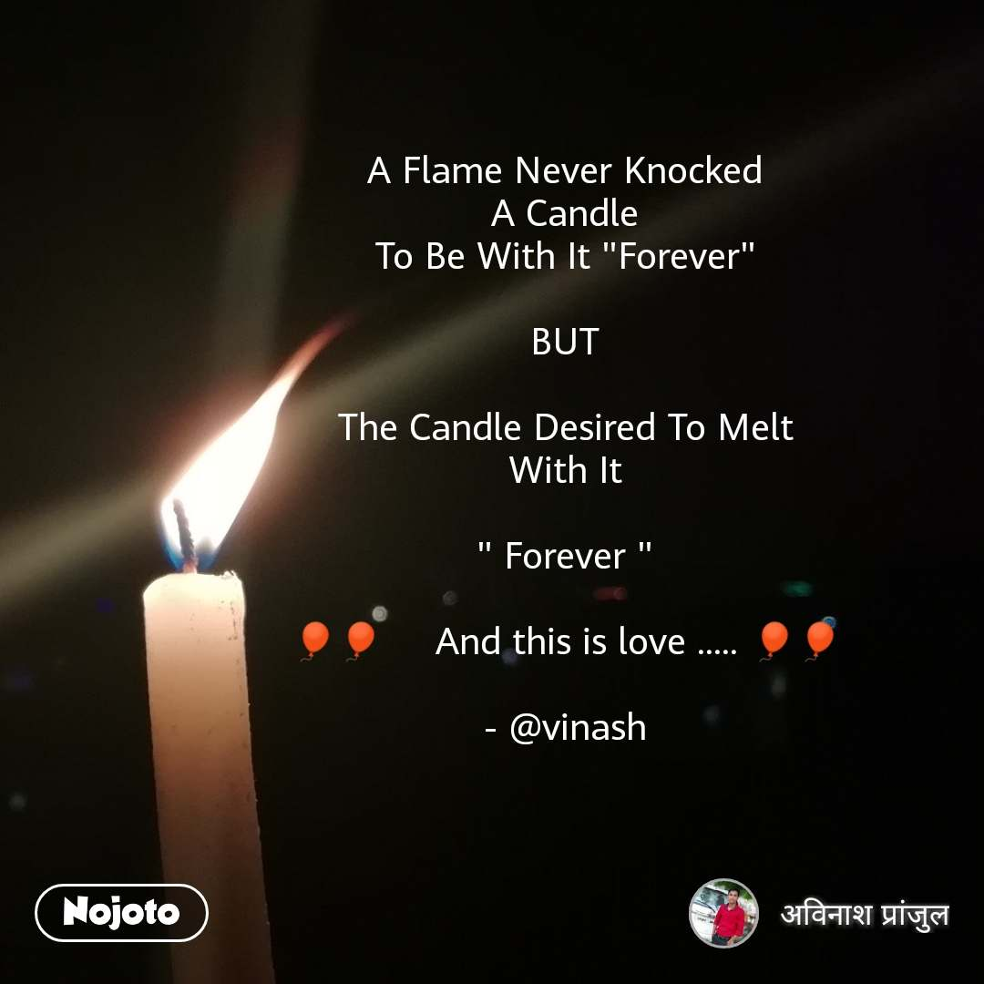 """A Flame Never Knocked A Candle To Be With It """"Forever""""  BUT  The Candle Desired To Melt With It  """" Forever """"  🎈🎈     And this is love ..... 🎈🎈  - @vinash #NojotoQuote"""