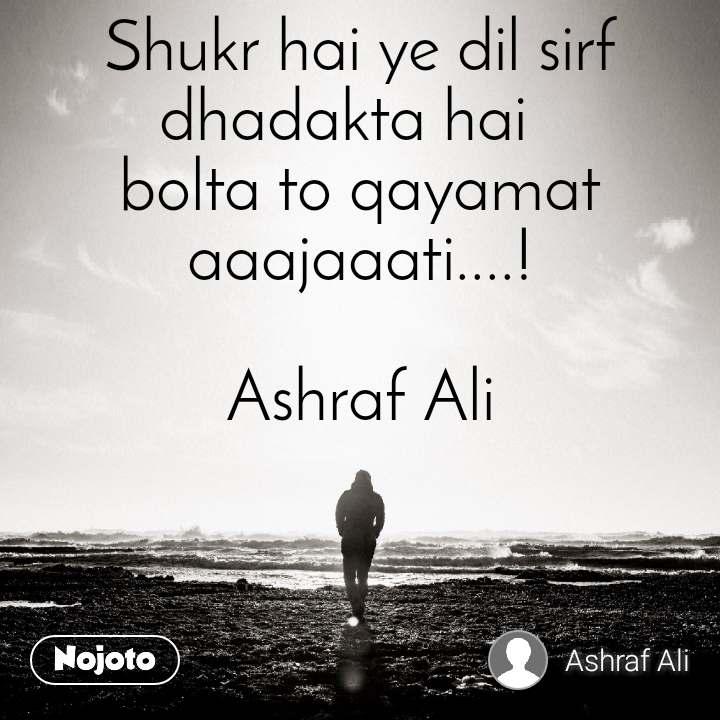 Shukr hai ye dil sirf dhadakta hai   bolta to qayamat aaajaaati....!  Ashraf Ali