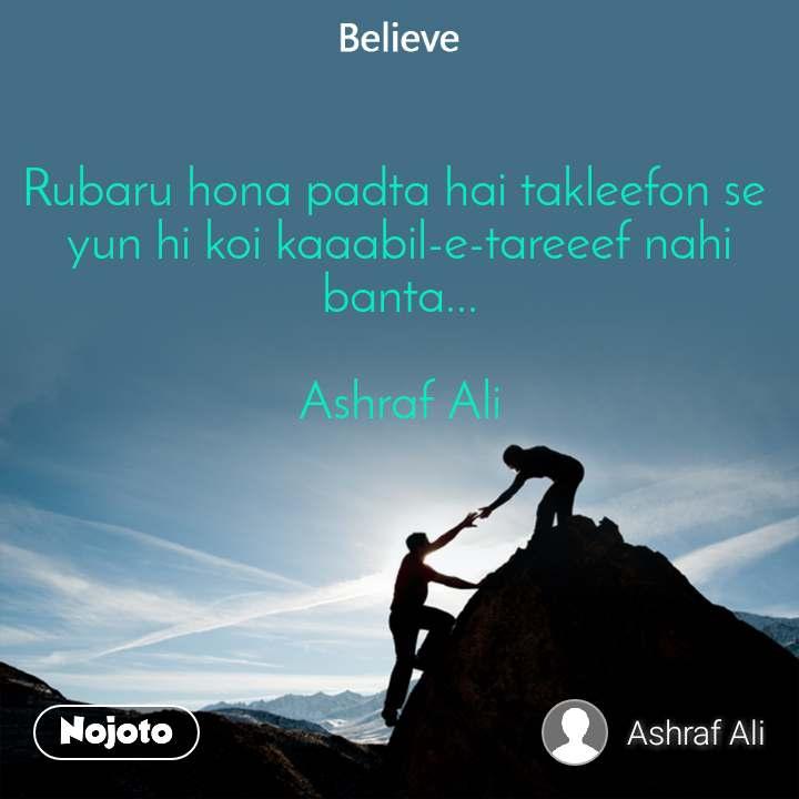 Believe Rubaru hona padta hai takleefon se  yun hi koi kaaabil-e-tareeef nahi banta...  Ashraf Ali