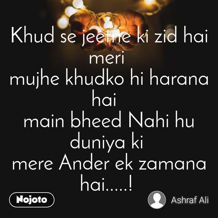 Khud se jeetne ki zid hai meri  mujhe khudko hi harana hai   main bheed Nahi hu duniya ki  mere Ander ek zamana hai.....!