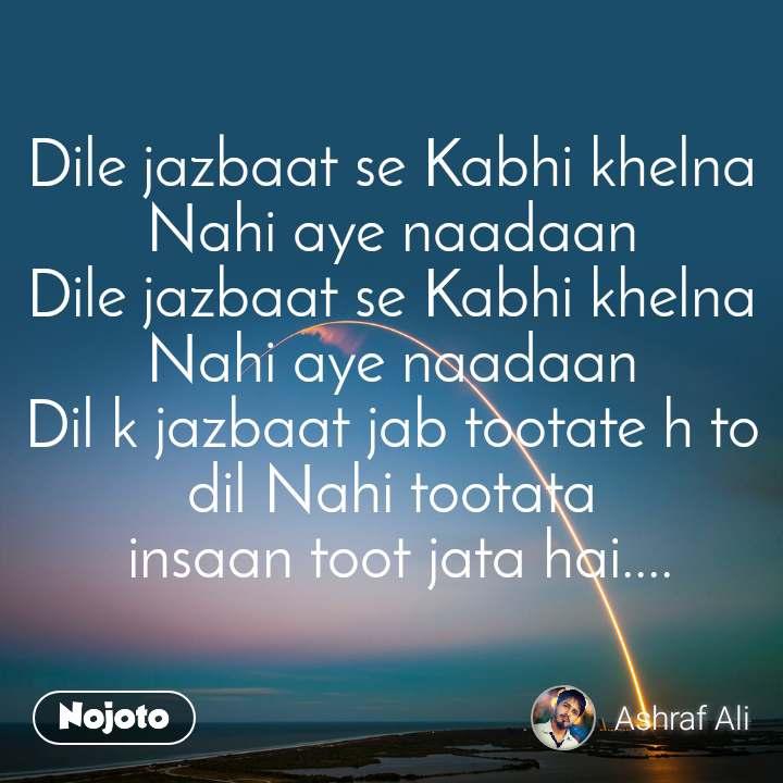 Dile jazbaat se Kabhi khelna Nahi aye naadaan Dile jazbaat se Kabhi khelna Nahi aye naadaan Dil k jazbaat jab tootate h to dil Nahi tootata  insaan toot jata hai....
