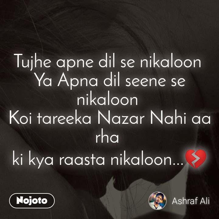 Tujhe apne dil se nikaloon  Ya Apna dil seene se nikaloon  Koi tareeka Nazar Nahi aa rha  ki kya raasta nikaloon...💔