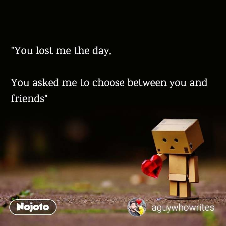 """You lost me the day,   You asked me to choose between you and friends"""