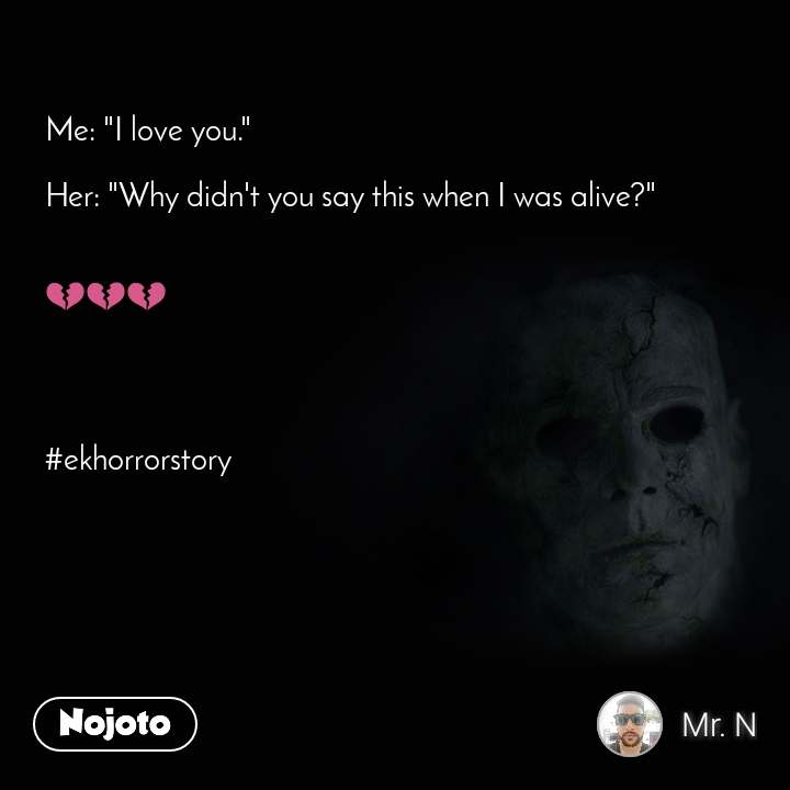 "Me: ""I love you.""   Her: ""Why didn't you say this when I was alive?""     💔💔💔     #ekhorrorstory"