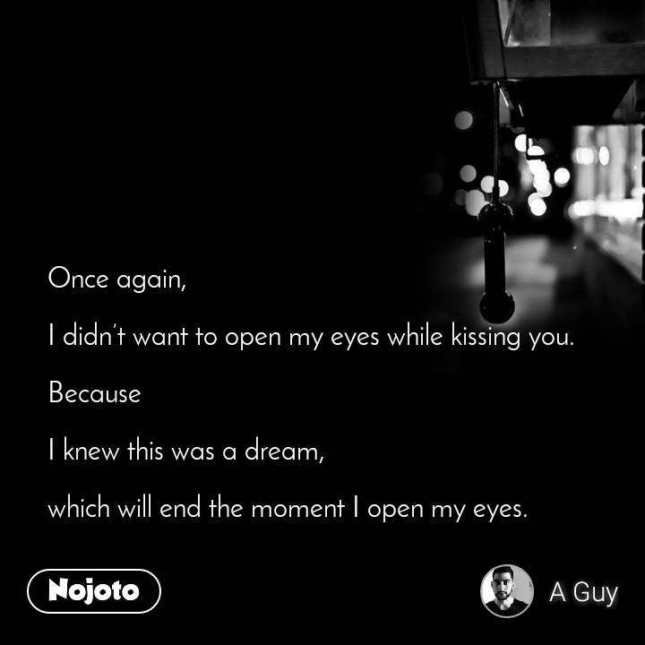 Once again,  I didn't want to open my eyes while kissing you.   Because  I knew this was a dream,   which will end the moment I open my eyes.