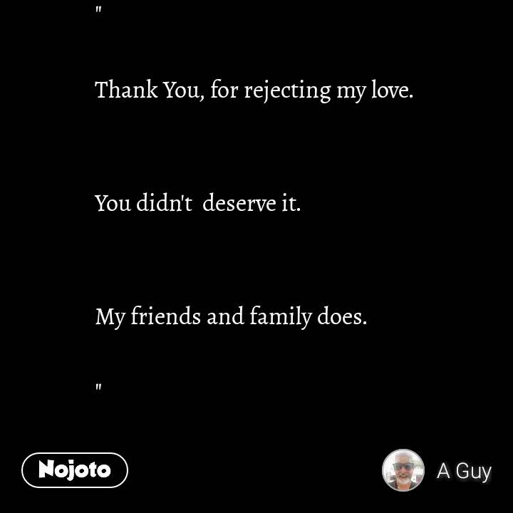 """  Thank You, for rejecting my love.   You didn't  deserve it.    My friends and family does.  """