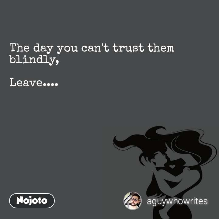 The day you can't trust them blindly,  Leave....