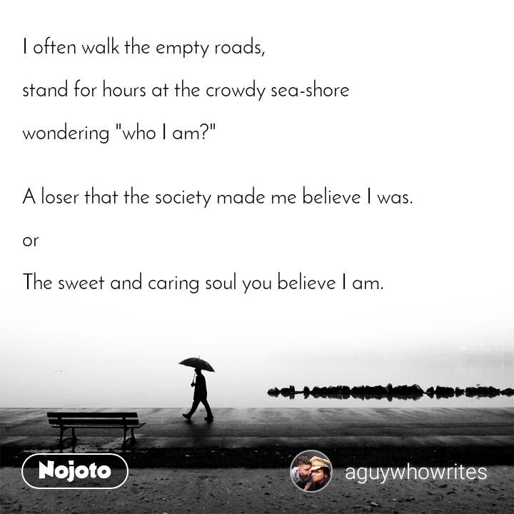 """I often walk the empty roads,   stand for hours at the crowdy sea-shore  wondering """"who I am?""""   A loser that the society made me believe I was.  or  The sweet and caring soul you believe I am."""
