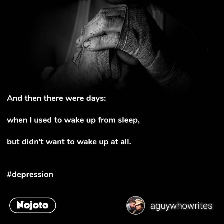 And then there were days:  when I used to wake up from sleep,  but didn't want to wake up at all.   #depression