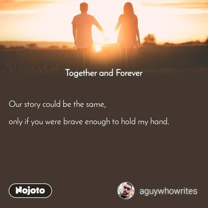 Together and Forever  Our story could be the same,  only if you were brave enough to hold my hand.