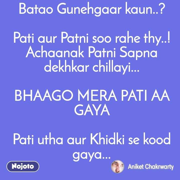 Batao Gunehgaar kaun..?  Pati aur Patni soo rahe thy..! Achaanak Patni Sapna dekhkar chillayi...  BHAAGO MERA PATI AA GAYA  Pati utha aur Khidki se kood gaya...