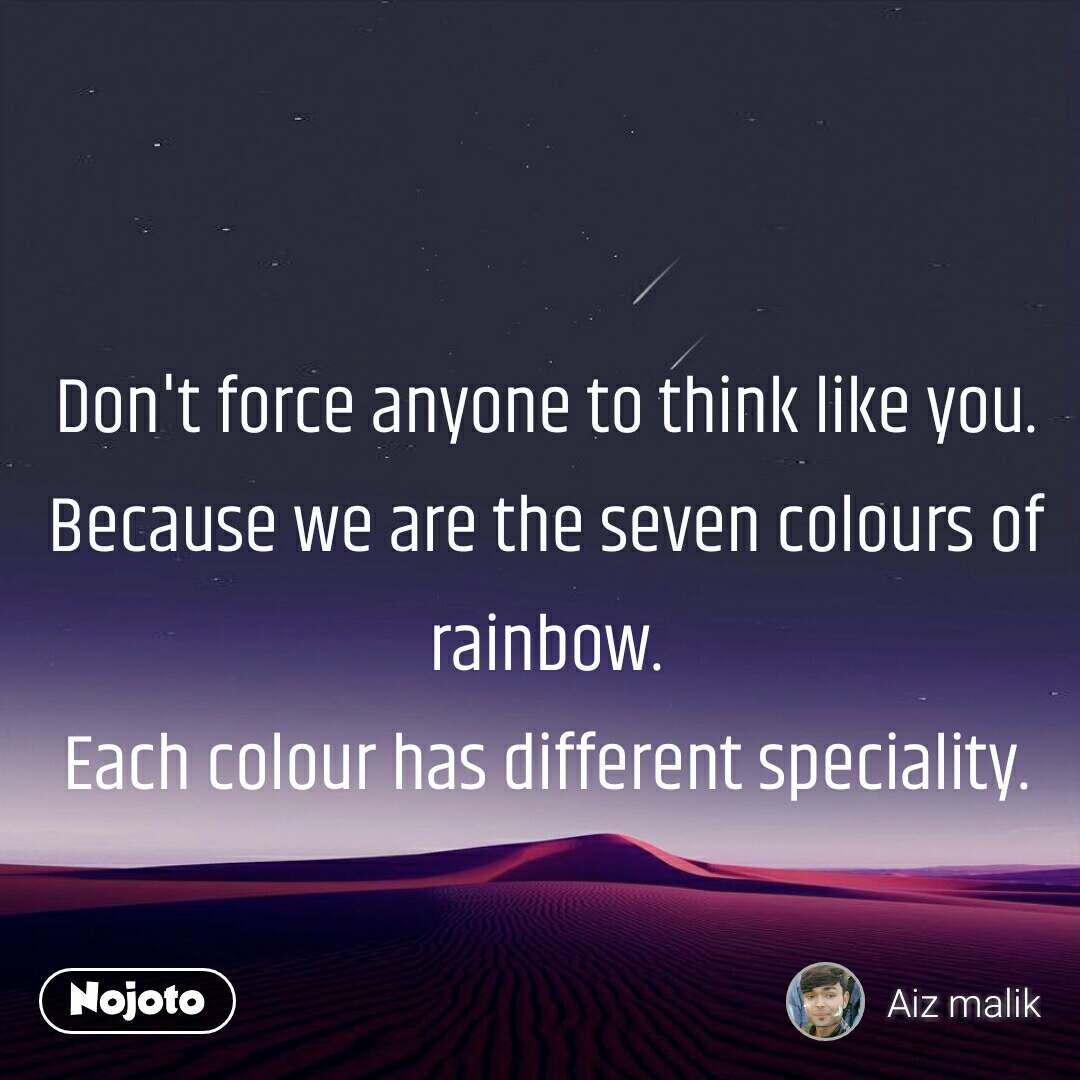Don't force anyone to think like you. Because we are the seven colours of rainbow. Each colour has different speciality.