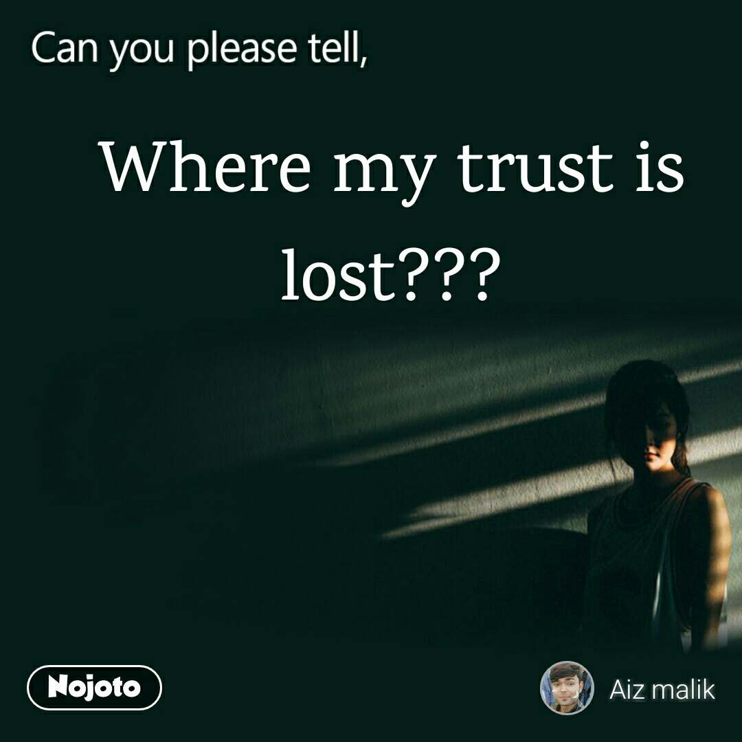 Can you please tell, Where my trust is lost???
