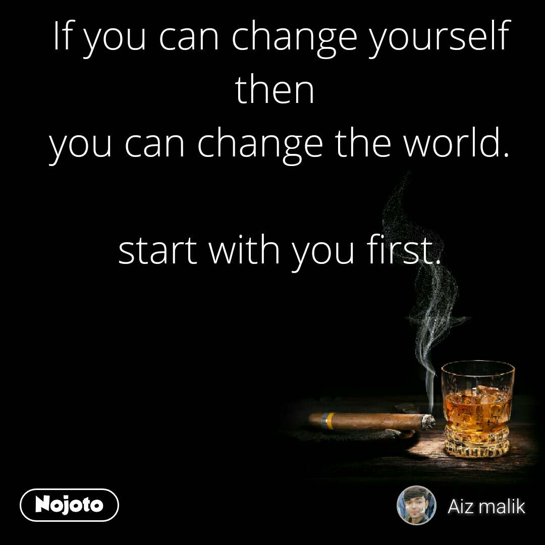 If you can change yourself then  you can change the world.  start with you first.