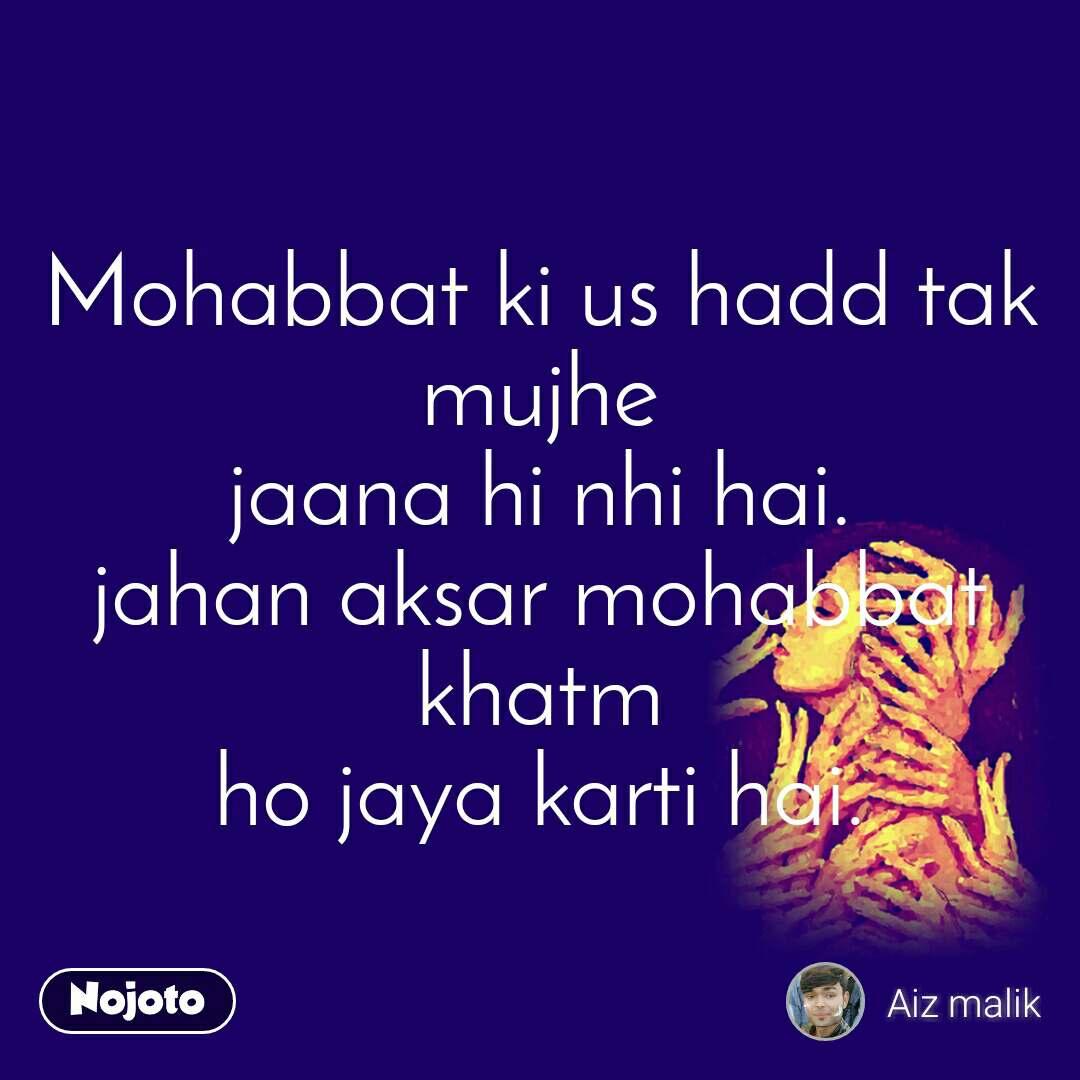 Mohabbat ki us hadd tak mujhe jaana hi nhi hai. jahan aksar mohabbat khatm ho jaya karti hai.