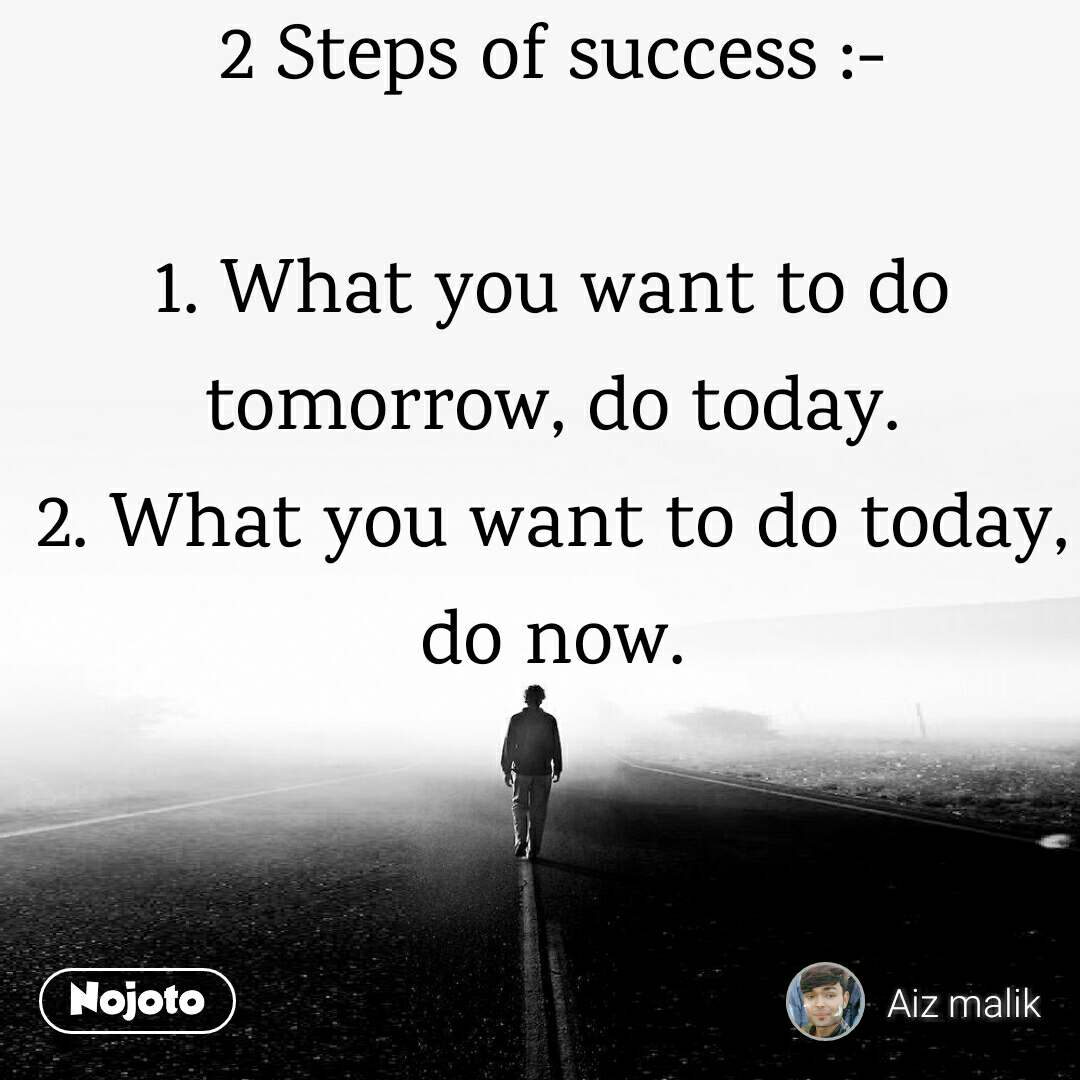 2 Steps of success :-  1. What you want to do tomorrow, do today. 2. What you want to do today, do now.
