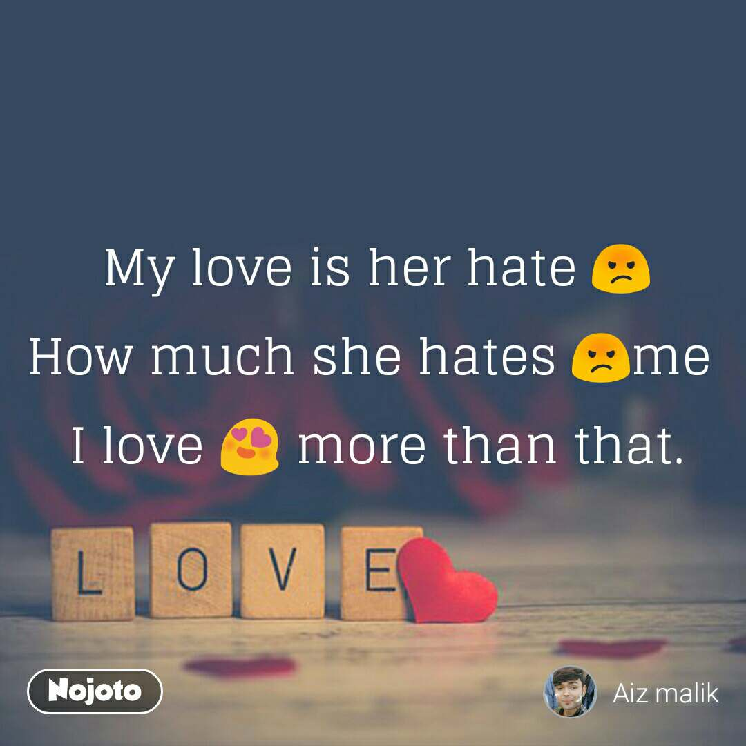 Love My love is her hate 😡 How much she hates 😡me  I love 😍 more than that.