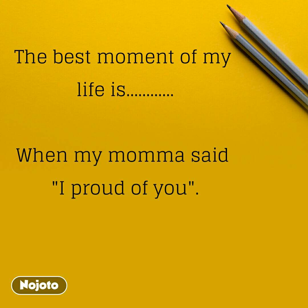 """The best moment of my  life is............  When my momma said  """"I proud of you""""."""