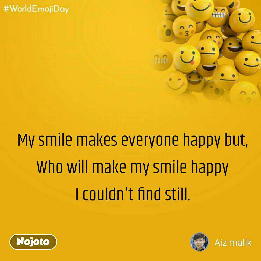 World Emoji Day My smile makes everyone happy but, Who will make my smile happy I couldn't find still.