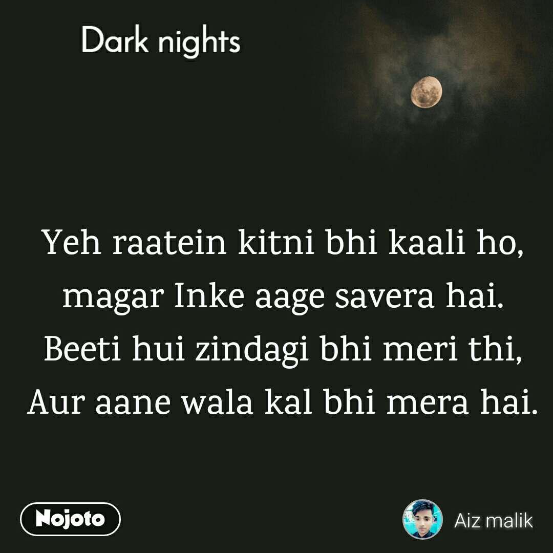 Dark nights Yeh raatein kitni bhi kaali ho, magar Inke aage savera hai. Beeti hui zindagi bhi meri thi, Aur aane wala kal bhi mera hai.