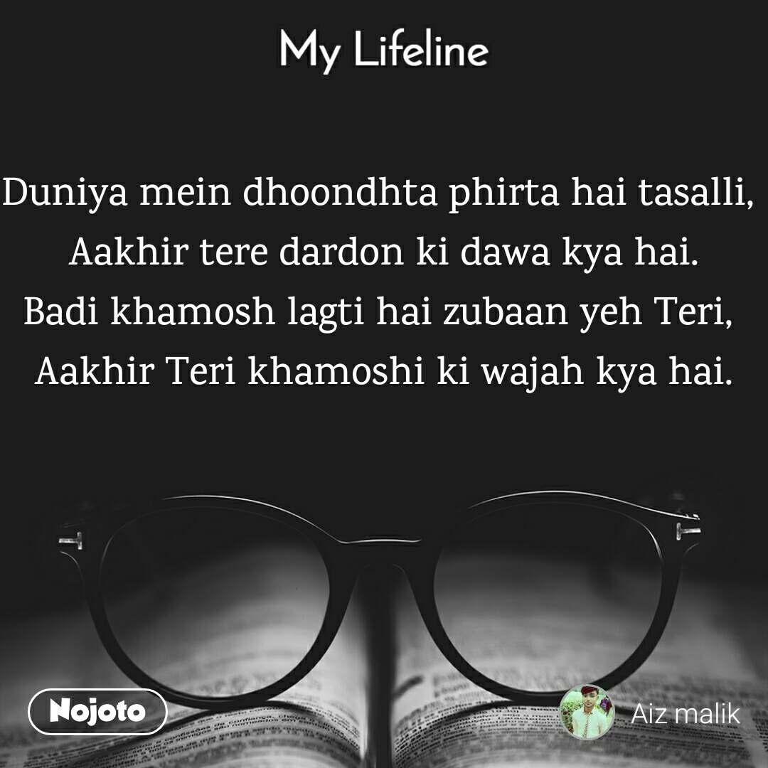 My lifeline Duniya mein dhoondhta phirta hai tasalli,  Aakhir tere dardon ki dawa kya hai. Badi khamosh lagti hai zubaan yeh Teri,  Aakhir Teri khamoshi ki wajah kya hai.
