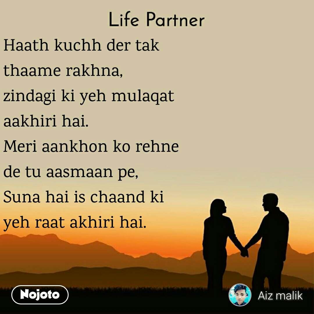 Life partner Haath kuchh der tak thaame rakhna, zindagi ki yeh mulaqat aakhiri hai. Meri aankhon ko rehne de tu aasmaan pe, Suna hai is chaand ki  yeh raat akhiri hai.