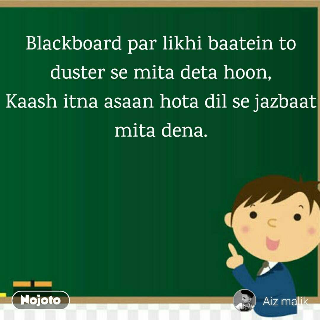 Blackboard par likhi baatein to duster se mita deta hoon, Kaash itna asaan hota dil se jazbaat mita dena.