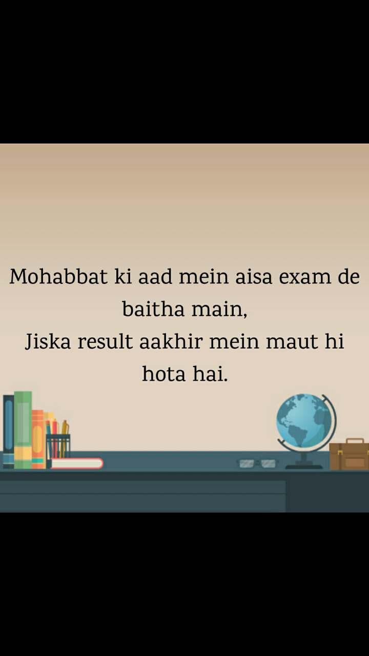 Mohabbat ki aad mein aisa exam de baitha main, Jiska result aakhir mein maut hi hota hai.