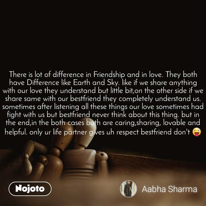 There is lot of difference in Friendship and in love. They both have Difference like Earth and Sky. like if we share anything with our love they understand but little bit,on the other side if we share same with our bestfriend they completely understand us. sometimes after listening all these things our love sometimes had fight with us but bestfriend never think about this thing. but in the end,in the both cases both are caring,sharing, lovable and helpful. only ur life partner gives uh respect bestfriend don't 😜