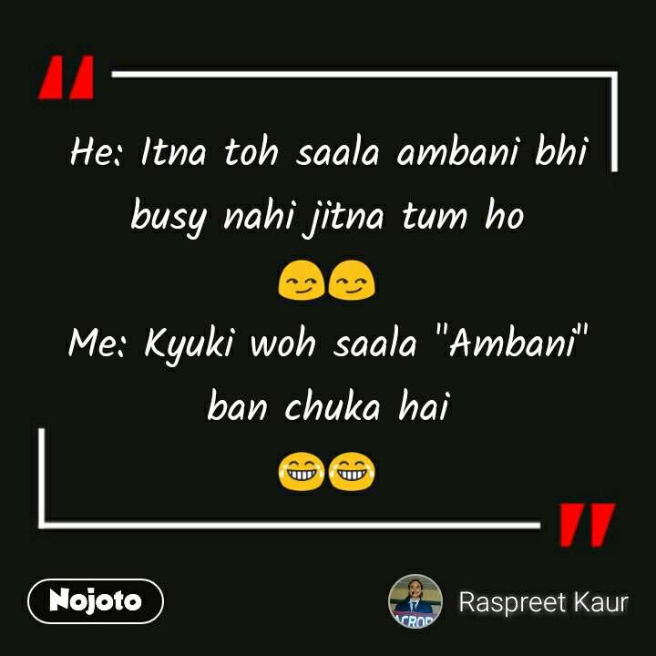 "He: Itna toh saala ambani bhi busy nahi jitna tum ho 😏😏 Me: Kyuki woh saala ""Ambani"" ban chuka hai 😂😂"