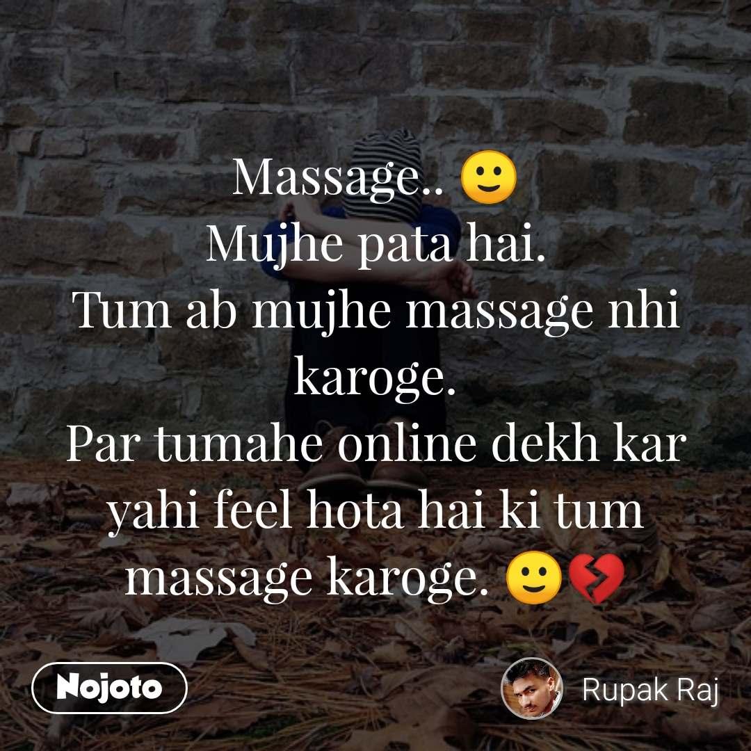 Massage.. 🙂 Mujhe pata hai. Tum ab mujhe massage nhi karoge. Par tumahe online dekh kar yahi feel hota hai ki tum massage karoge. 🙂💔