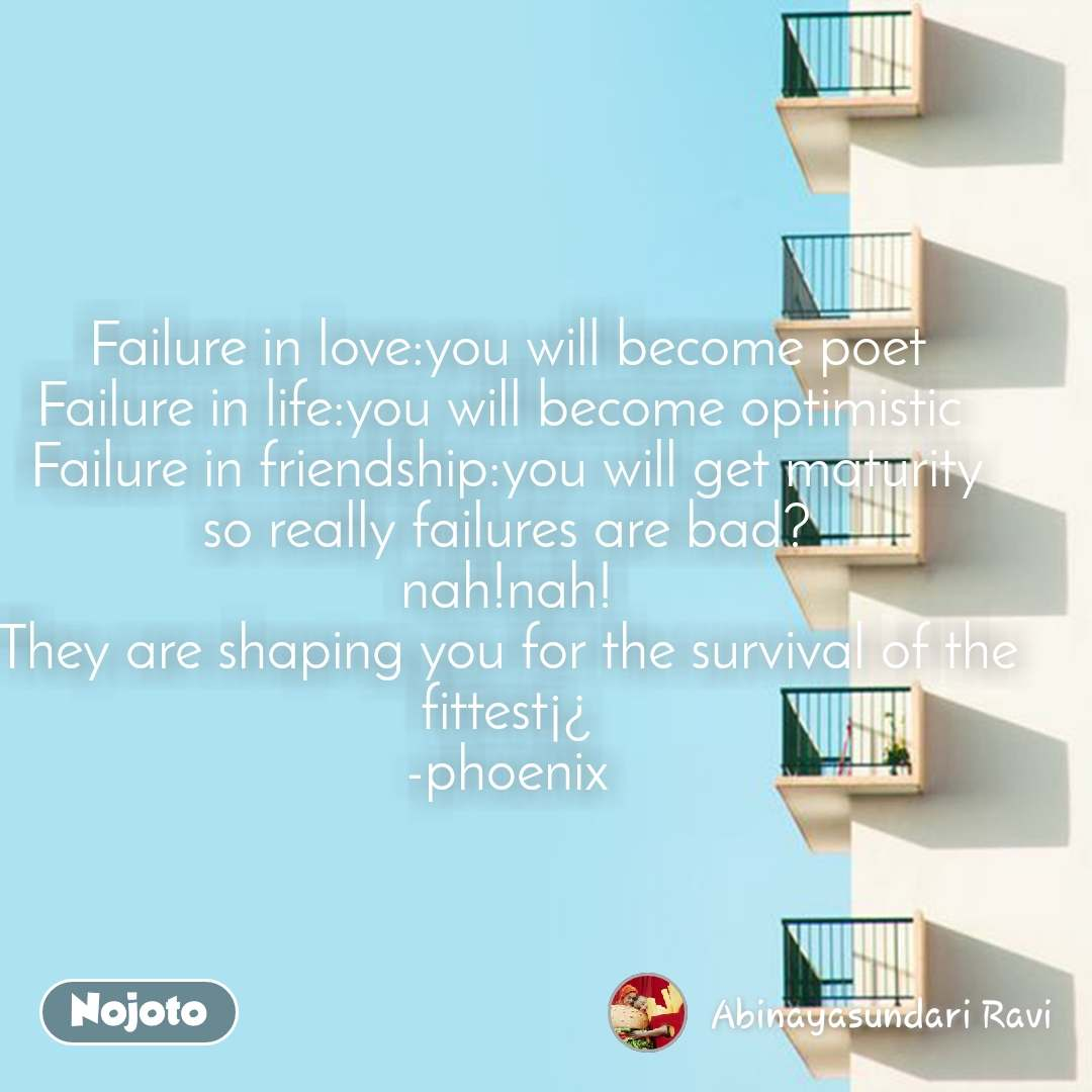 Failure in love:you will become poet Failure in life:you will become optimistic  Failure in friendship:you will get maturity so really failures are bad? nah!nah! They are shaping you for the survival of the fittest¡¿ -phoenix