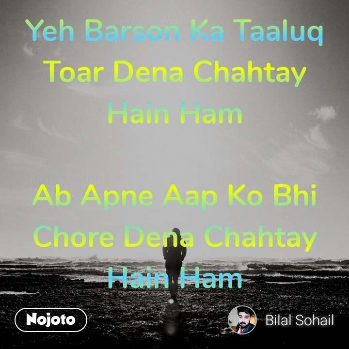 Yeh Barson Ka Taaluq Toar Dena Chahtay Hain Ham  Ab Apne Aap Ko Bhi Chore Dena Chahtay Hain Ham