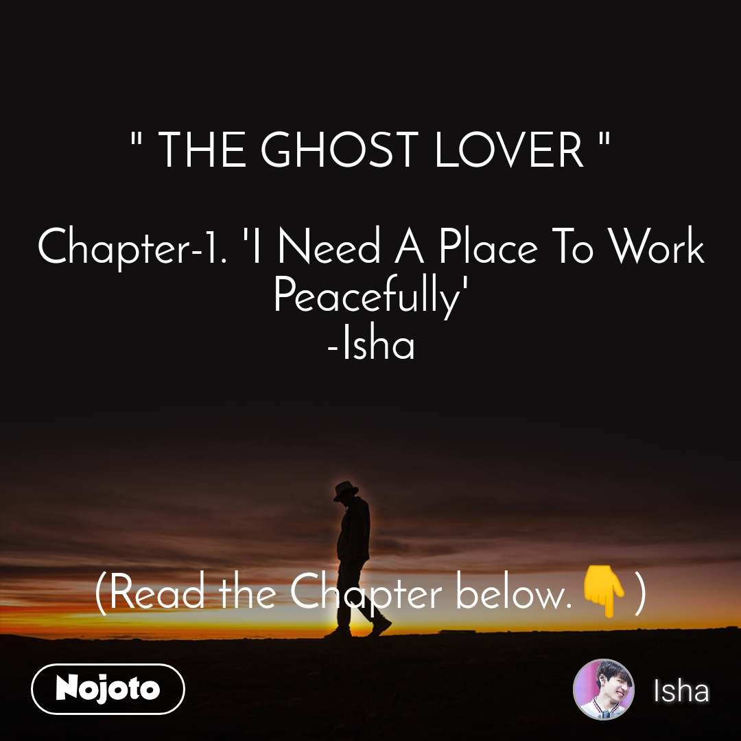 """ THE GHOST LOVER ""  Chapter-1. 'I Need A Place To Work Peacefully' -Isha     (Read the Chapter below.👇)"