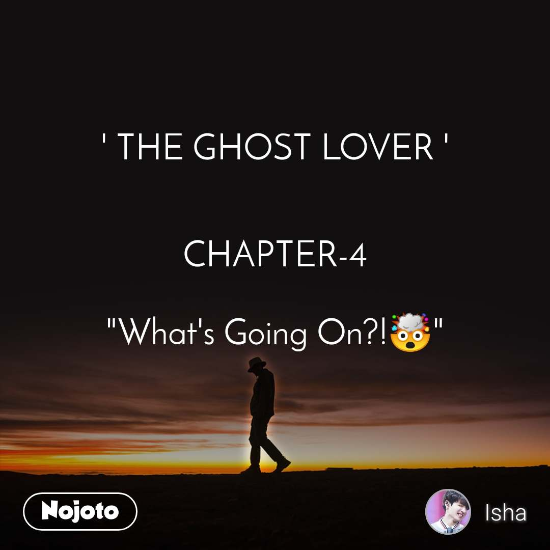 "' THE GHOST LOVER '   CHAPTER-4  ""What's Going On?!🤯"""