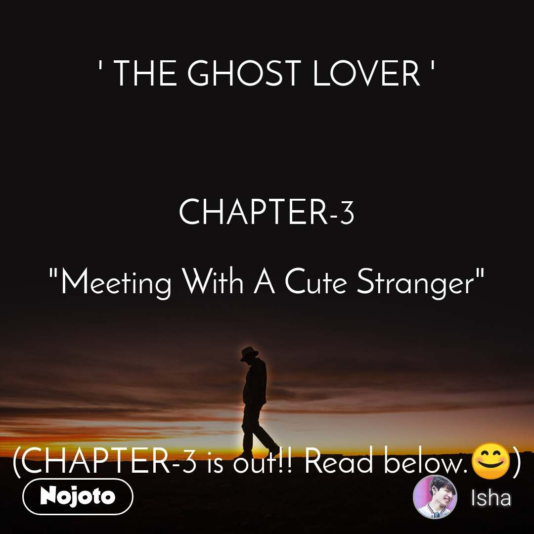 "' THE GHOST LOVER '    CHAPTER-3  ""Meeting With A Cute Stranger""     (CHAPTER-3 is out!! Read below.😊)"