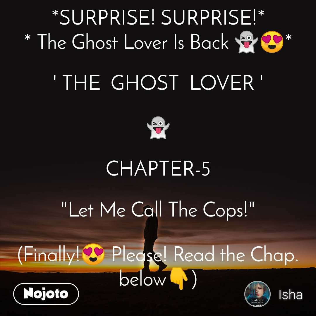 "*SURPRISE! SURPRISE!* * The Ghost Lover Is Back 👻😍*  ' THE  GHOST  LOVER '  👻  CHAPTER-5  ""Let Me Call The Cops!""  (Finally!😍 Please! Read the Chap. below👇)"