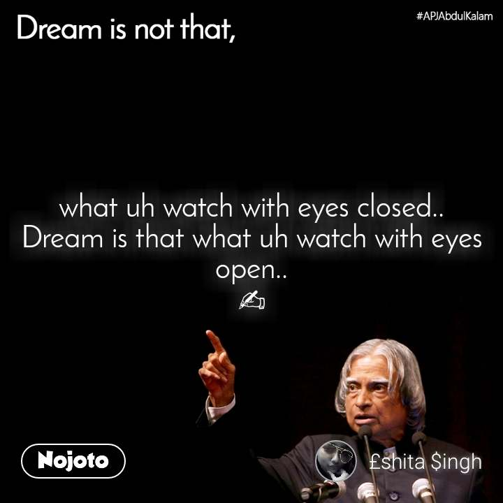 Dream is not that, what uh watch with eyes closed.. Dream is that what uh watch with eyes open.. ✍