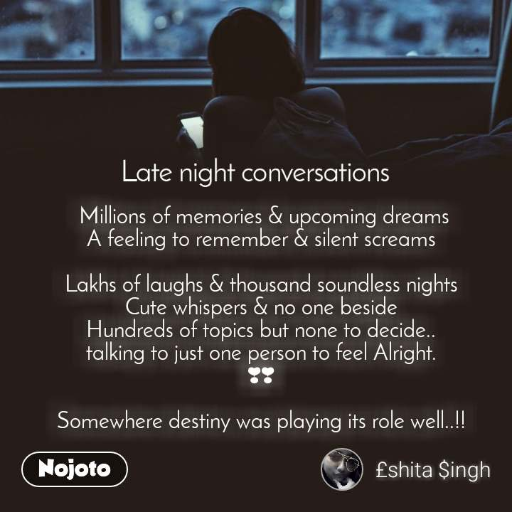 Late Night Conversations  Millions of memories & upcoming dreams A feeling to remember & silent screams  Lakhs of laughs & thousand soundless nights Cute whispers & no one beside Hundreds of topics but none to decide.. talking to just one person to feel Alright. ❣❣  Somewhere destiny was playing its role well..!!
