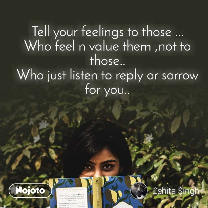 Tell your feelings to those ... Who feel n value them ,not to those.. Who just listen to reply or sorrow for you..