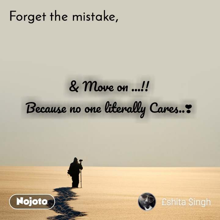 Forget the mistake  & Move on ...!!  Because no one literally Cares..❣